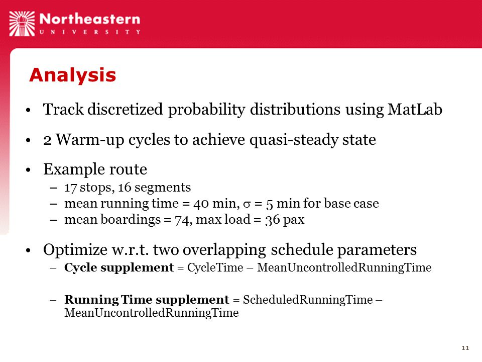 11 Analysis Track discretized probability distributions using MatLab 2 Warm-up cycles to achieve quasi-steady state Example route –17 stops, 16 segments –mean running time = 40 min,  = 5 min for base case –mean boardings = 74, max load = 36 pax Optimize w.r.t.