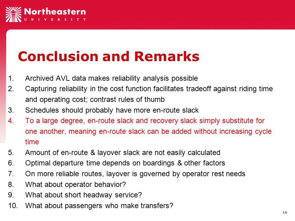 16 Conclusion and Remarks 1.Archived AVL data makes reliability analysis possible 2.Capturing reliability in the cost function facilitates tradeoff against riding time and operating cost; contrast rules of thumb 3.Schedules should probably have more en-route slack 4.To a large degree, en-route slack and recovery slack simply substitute for one another, meaning en-route slack can be added without increasing cycle time 5.Amount of en-route & layover slack are not easily calculated 6.Optimal departure time depends on boardings & other factors 7.On more reliable routes, layover is governed by operator rest needs 8.What about operator behavior.