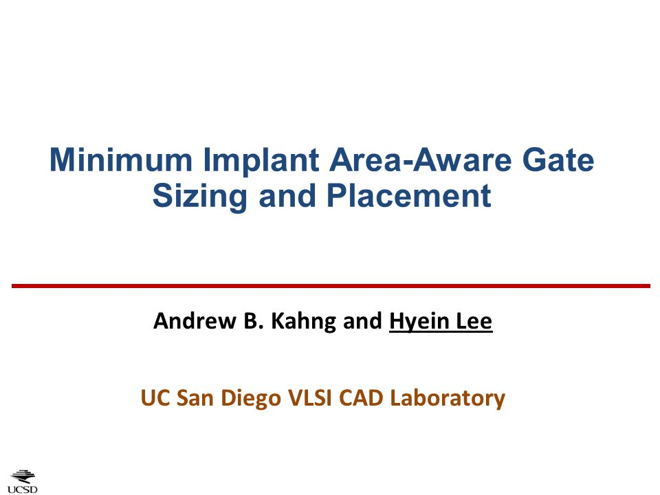Minimum Implant Area-Aware Gate Sizing and Placement Andrew B. Kahng and Hyein Lee UC San Diego VLSI CAD Laboratory