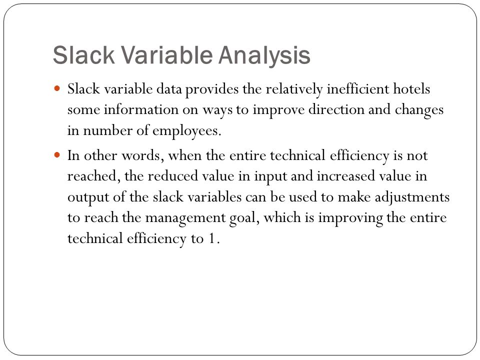 Slack Variable Analysis Slack variable data provides the relatively inefficient hotels some information on ways to improve direction and changes in number of employees.