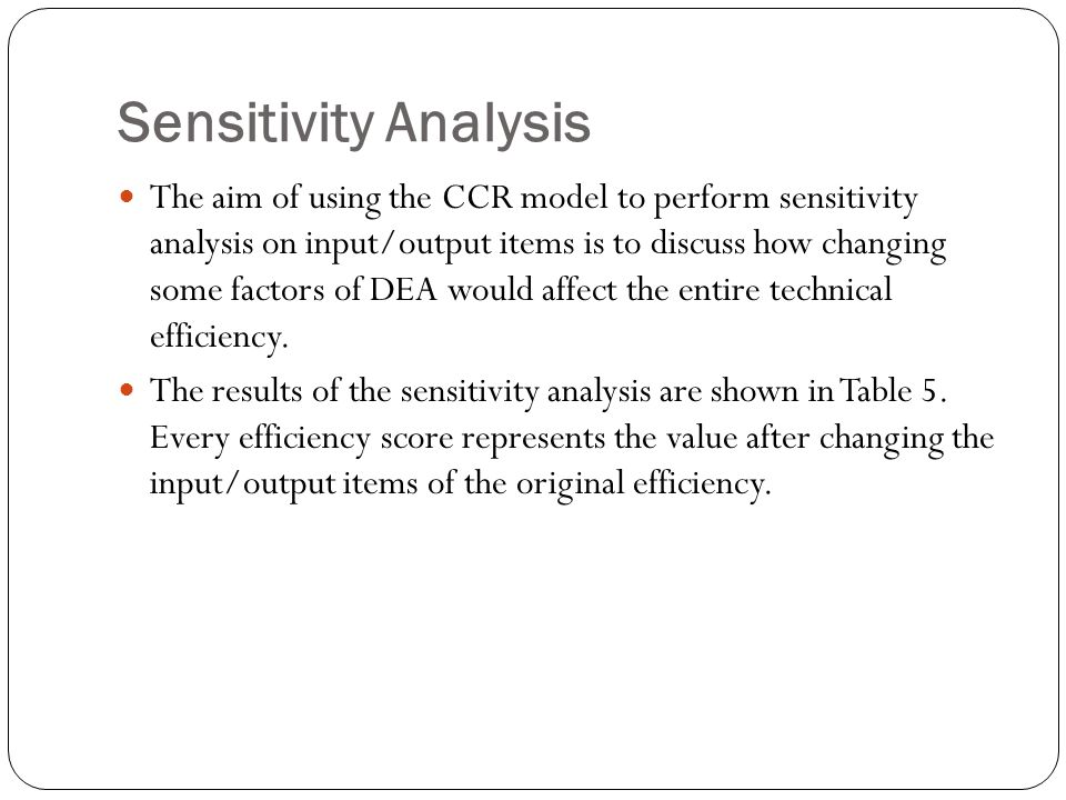 Sensitivity Analysis The aim of using the CCR model to perform sensitivity analysis on input/output items is to discuss how changing some factors of DEA would affect the entire technical efficiency.