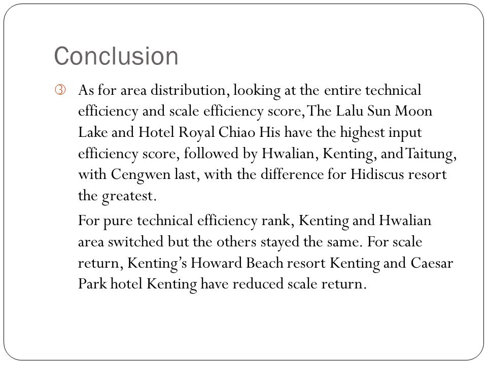 Conclusion ƒ As for area distribution, looking at the entire technical efficiency and scale efficiency score, The Lalu Sun Moon Lake and Hotel Royal Chiao His have the highest input efficiency score, followed by Hwalian, Kenting, and Taitung, with Cengwen last, with the difference for Hidiscus resort the greatest.