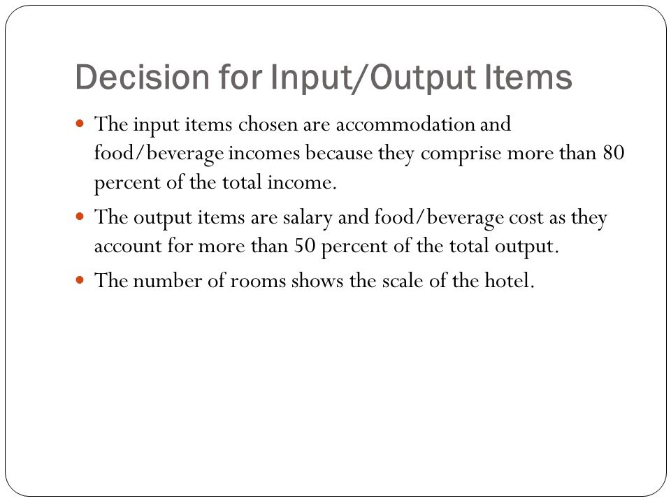 Decision for Input/Output Items The input items chosen are accommodation and food/beverage incomes because they comprise more than 80 percent of the total income.