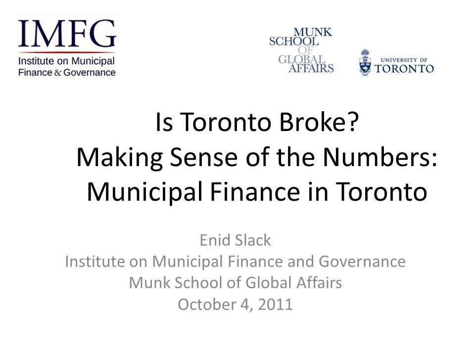 Is Toronto Broke? Making Sense of the Numbers: Municipal Finance in Toronto Enid Slack Institute on Municipal Finance and Governance Munk School of Gl