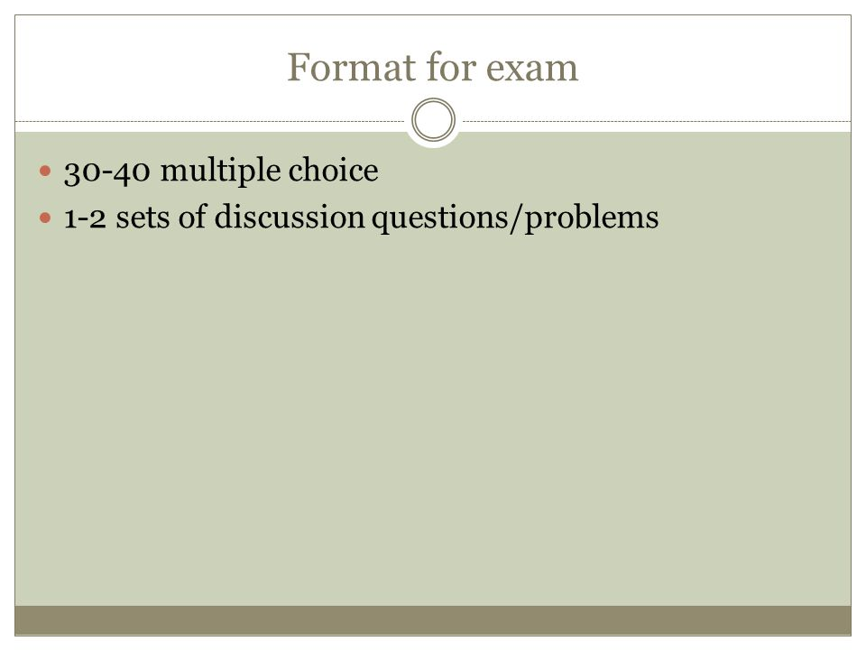 Format for exam 30-40 multiple choice 1-2 sets of discussion questions/problems