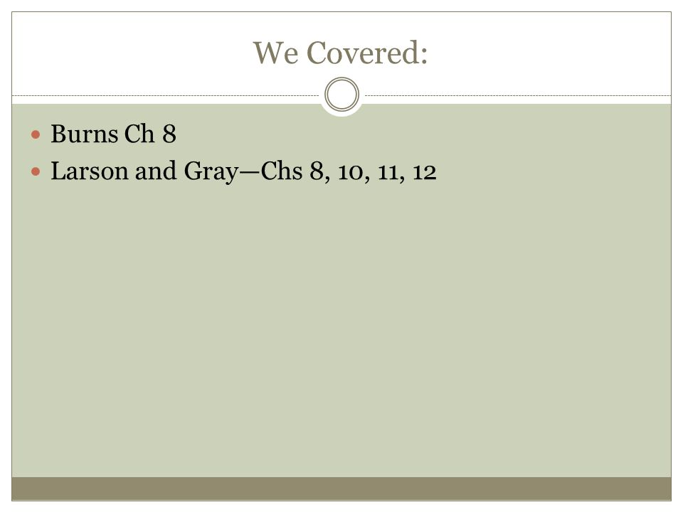 We Covered: Burns Ch 8 Larson and Gray—Chs 8, 10, 11, 12
