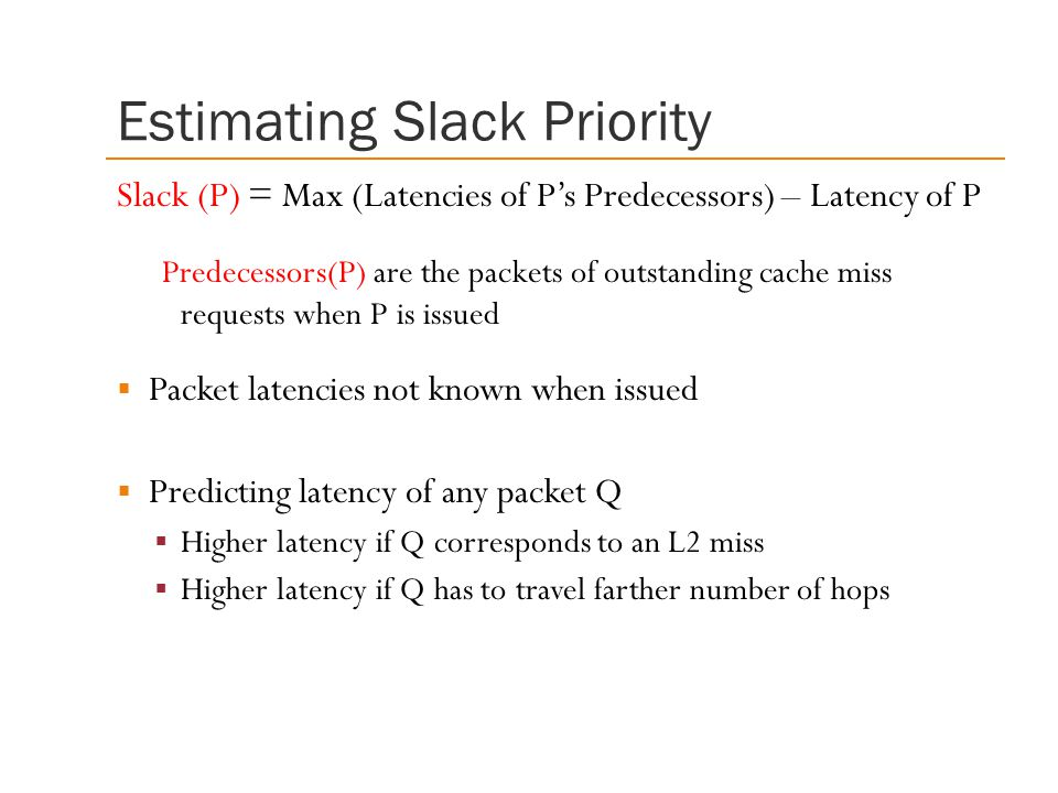 Estimating Slack Priority Slack (P) = Max (Latencies of P's Predecessors) – Latency of P Predecessors(P) are the packets of outstanding cache miss requests when P is issued  Packet latencies not known when issued  Predicting latency of any packet Q  Higher latency if Q corresponds to an L2 miss  Higher latency if Q has to travel farther number of hops