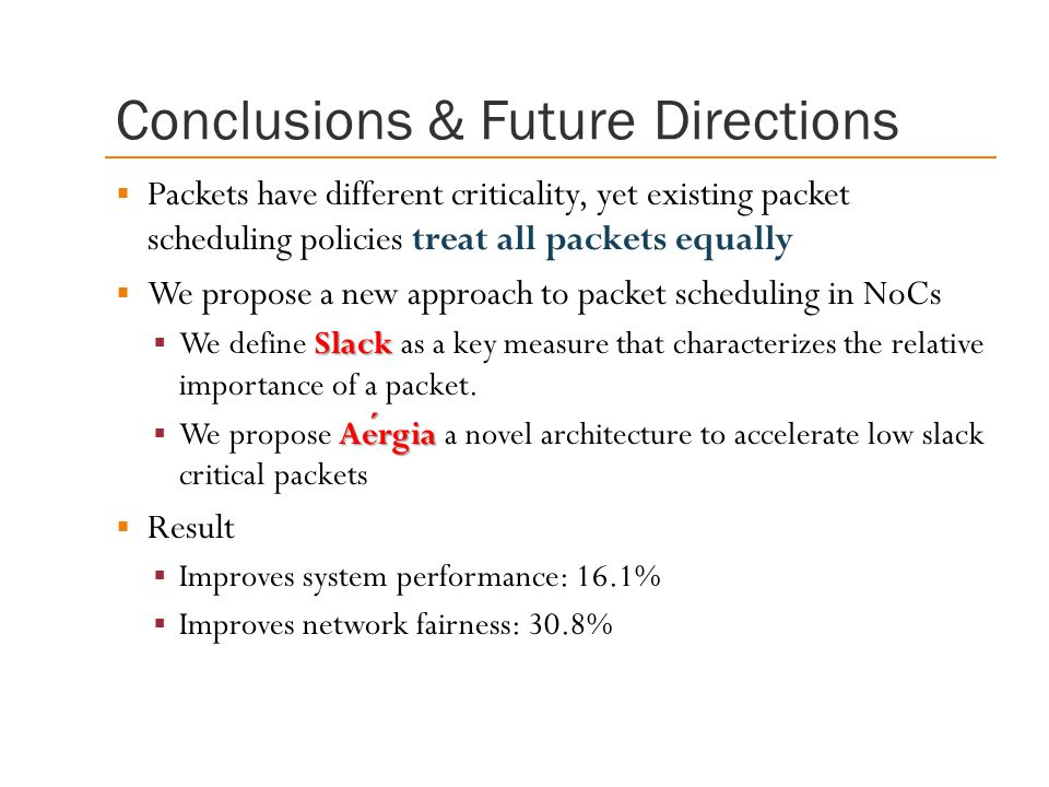 Conclusions & Future Directions  Packets have different criticality, yet existing packet scheduling policies treat all packets equally  We propose a new approach to packet scheduling in NoCs Slack  We define Slack as a key measure that characterizes the relative importance of a packet.
