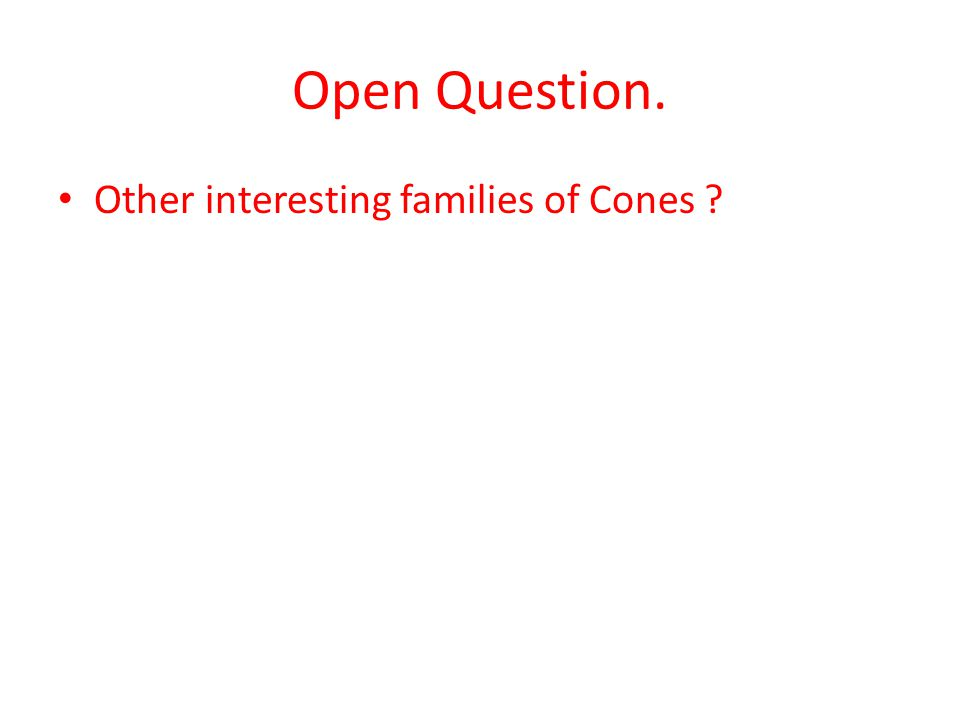 Open Question. Other interesting families of Cones ?