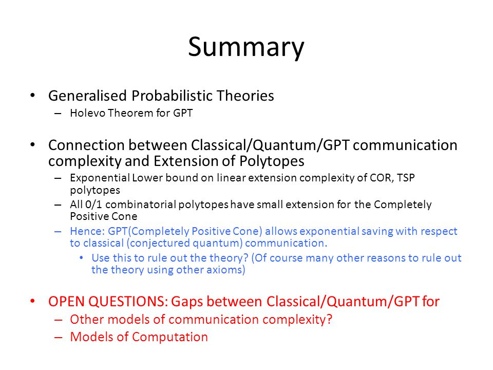 Summary Generalised Probabilistic Theories – Holevo Theorem for GPT Connection between Classical/Quantum/GPT communication complexity and Extension of