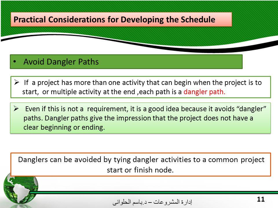 إدارة المشروعات – د. باسم الحلوانى 11 Practical Considerations for Developing the Schedule Avoid Dangler Paths  Even if this is not a requirement, it