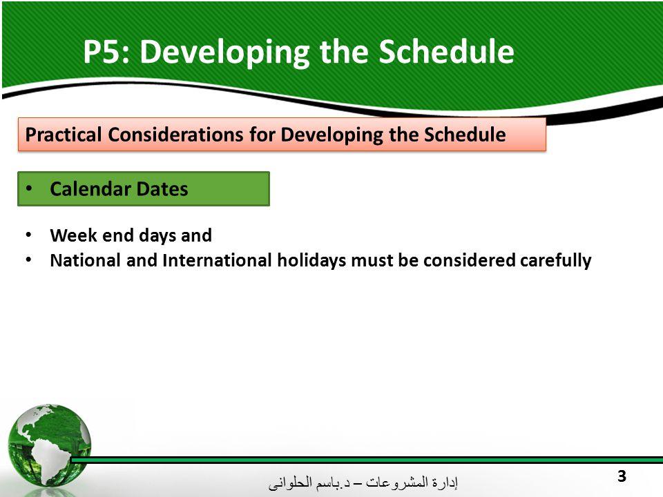 إدارة المشروعات – د. باسم الحلوانى 3 P5: Developing the Schedule Practical Considerations for Developing the Schedule Calendar Dates Week end days and