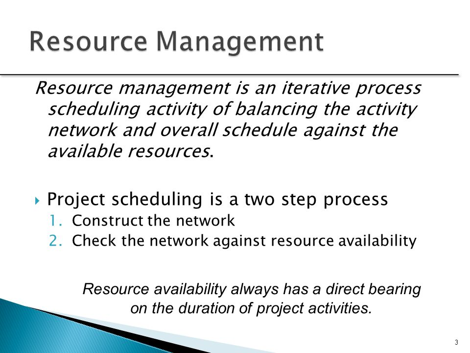 Resource management is an iterative process scheduling activity of balancing the activity network and overall schedule against the available resources