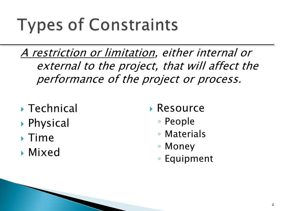 A restriction or limitation, either internal or external to the project, that will affect the performance of the project or process.  Technical  Phy