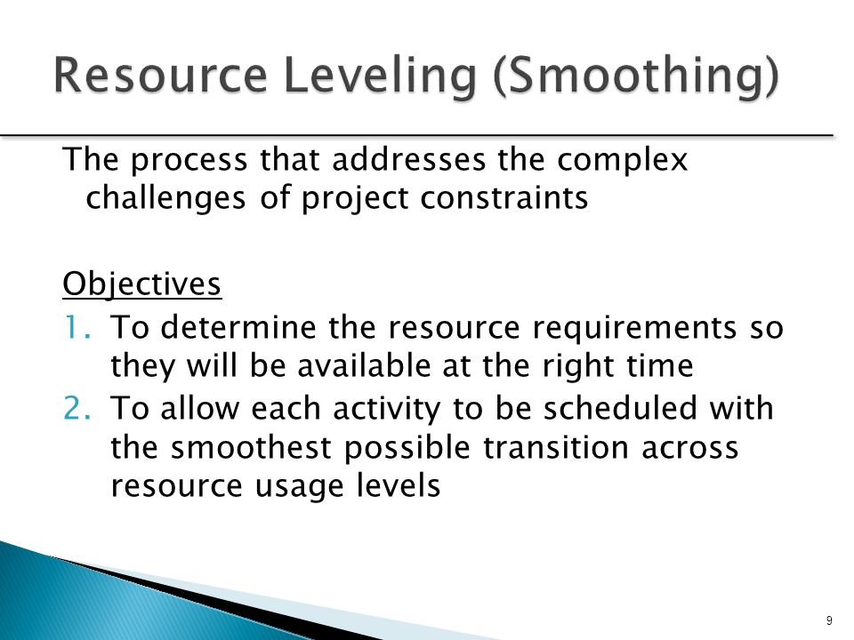 Simple leveling heuristics (rules of thumb) for prioritizing resource allocation include applying resources to:  Task with the smallest amount of slack  Task with the smallest duration  Task that start earliest in the WBS  Task with the most successor tasks  Task requiring the most resources 10 The implication of how resources are prioritized is significant, as it has a ripple effect throughout the remainder of the activity network