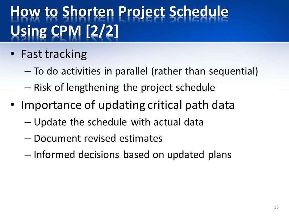 Fast tracking – To do activities in parallel (rather than sequential) – Risk of lengthening the project schedule Importance of updating critical path data – Update the schedule with actual data – Document revised estimates – Informed decisions based on updated plans 13
