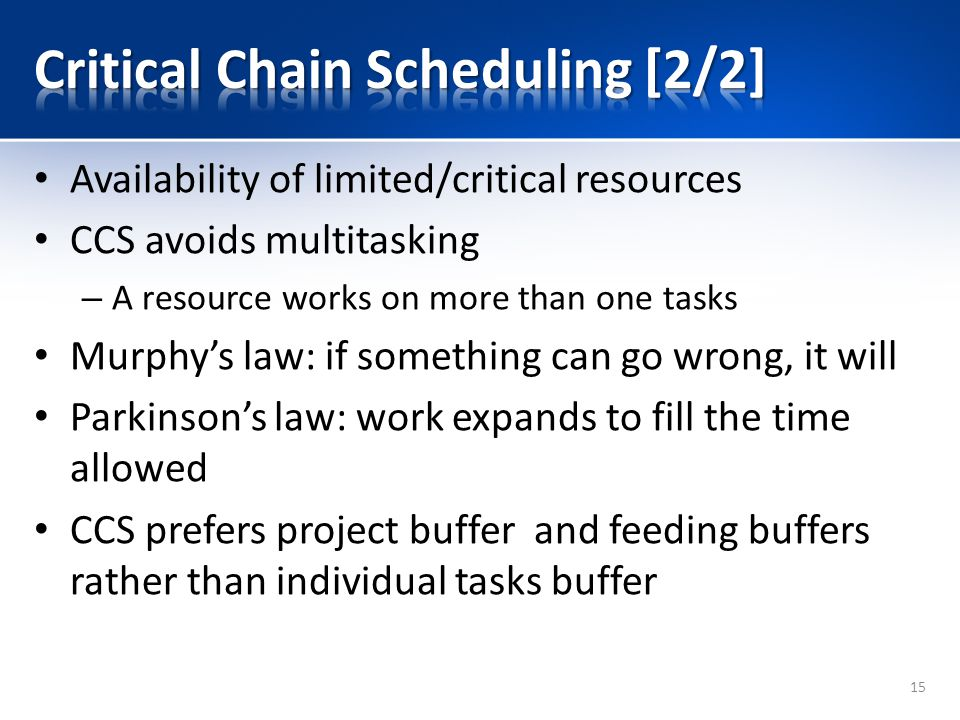 Availability of limited/critical resources CCS avoids multitasking – A resource works on more than one tasks Murphy's law: if something can go wrong, it will Parkinson's law: work expands to fill the time allowed CCS prefers project buffer and feeding buffers rather than individual tasks buffer 15