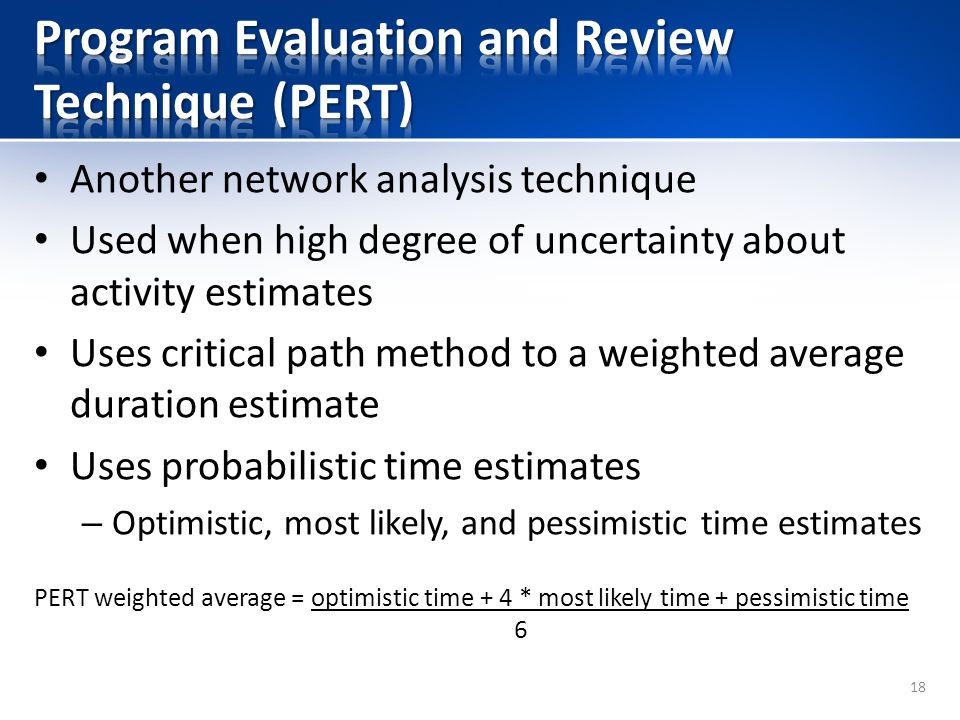 Another network analysis technique Used when high degree of uncertainty about activity estimates Uses critical path method to a weighted average duration estimate Uses probabilistic time estimates – Optimistic, most likely, and pessimistic time estimates 18 PERT weighted average = optimistic time + 4 * most likely time + pessimistic time 6