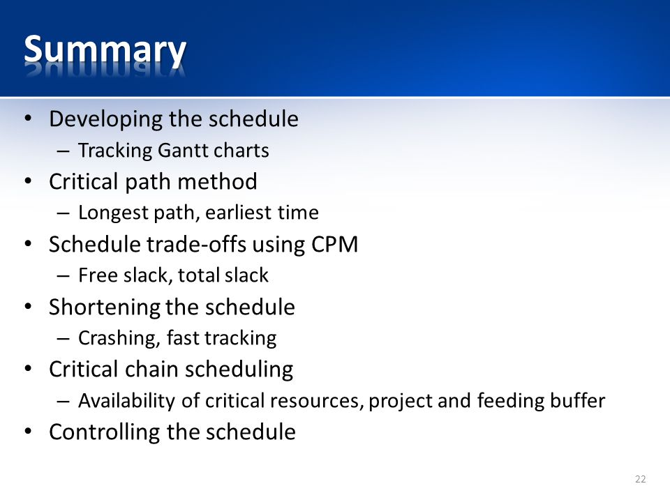 Developing the schedule – Tracking Gantt charts Critical path method – Longest path, earliest time Schedule trade-offs using CPM – Free slack, total slack Shortening the schedule – Crashing, fast tracking Critical chain scheduling – Availability of critical resources, project and feeding buffer Controlling the schedule 22