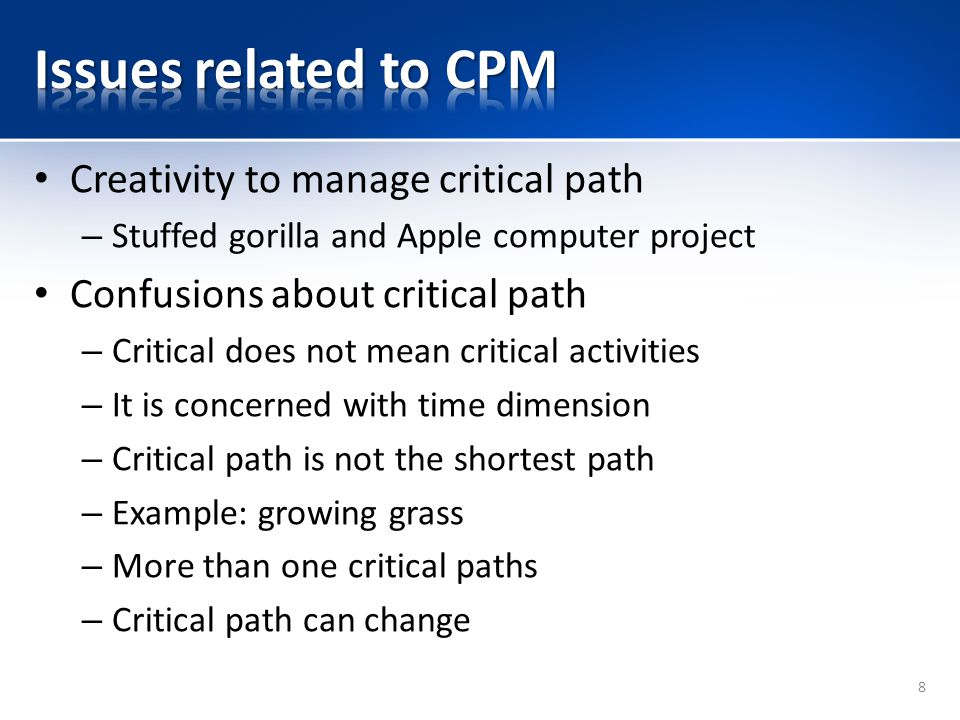 Creativity to manage critical path – Stuffed gorilla and Apple computer project Confusions about critical path – Critical does not mean critical activities – It is concerned with time dimension – Critical path is not the shortest path – Example: growing grass – More than one critical paths – Critical path can change 8