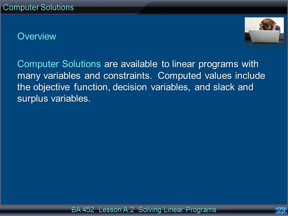 BA 452 Lesson A.2 Solving Linear Programs 23 Computer Solutions Overview Computer Solutions are available to linear programs with many variables and constraints.