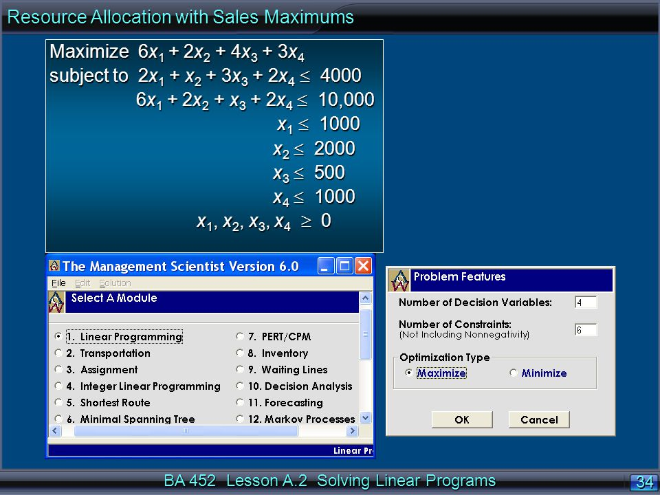BA 452 Lesson A.2 Solving Linear Programs 34 Maximize 6x 1 + 2x 2 + 4x 3 + 3x 4 subject to 2x 1 + x 2 + 3x 3 + 2x 4  4000 6x 1 + 2x 2 + x 3 + 2x 4  10,000 6x 1 + 2x 2 + x 3 + 2x 4  10,000 x 1  1000 x 1  1000 x 2  2000 x 2  2000 x 3  500 x 3  500 x 4  1000 x 4  1000 x 1, x 2, x 3, x 4  0 x 1, x 2, x 3, x 4  0 Resource Allocation with Sales Maximums