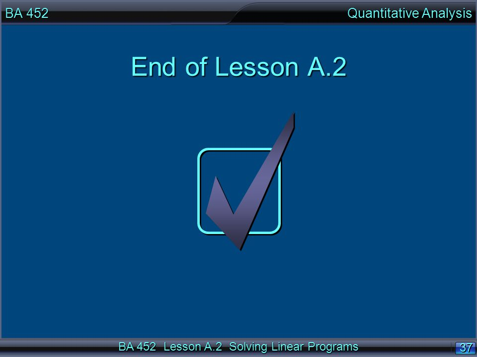BA 452 Lesson A.2 Solving Linear Programs 37 End of Lesson A.2 BA 452 Quantitative Analysis