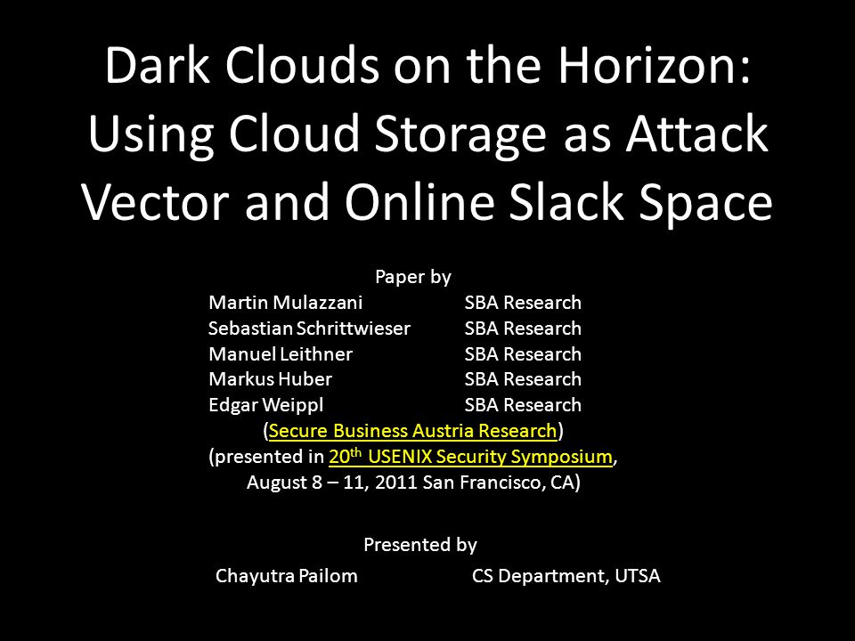 Dark Clouds on the Horizon: Using Cloud Storage as Attack Vector and Online Slack Space Paper by Martin MulazzaniSBA Research Sebastian SchrittwieserSBA Research Manuel LeithnerSBA Research Markus HuberSBA Research Edgar WeipplSBA Research (Secure Business Austria Research)Secure Business Austria Research (presented in 20 th USENIX Security Symposium,20 th USENIX Security Symposium August 8 – 11, 2011 San Francisco, CA) Presented by Chayutra PailomCS Department, UTSA