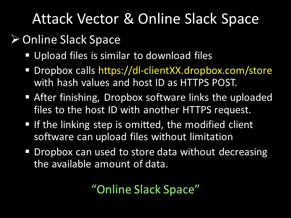  Online Slack Space  Upload files is similar to download files  Dropbox calls https://dl-clientXX.dropbox.com/store with hash values and host ID as HTTPS POST.