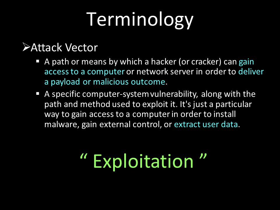 Terminology  Attack Vector  A path or means by which a hacker (or cracker) can gain access to a computer or network server in order to deliver a payload or malicious outcome.