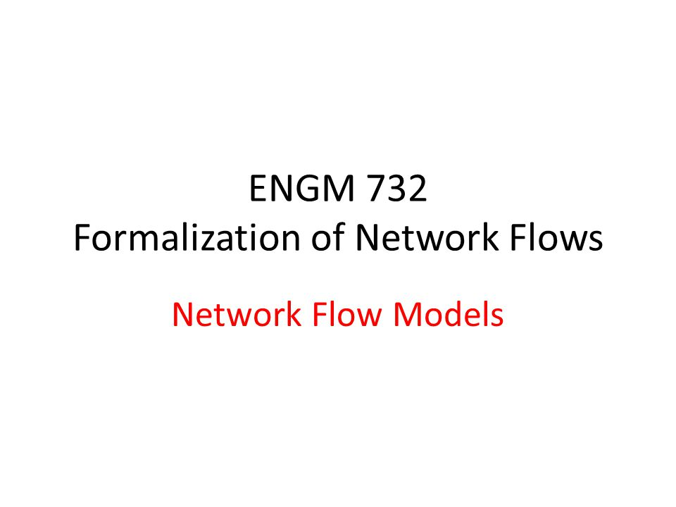 ENGM 732 Formalization of Network Flows Network Flow Models