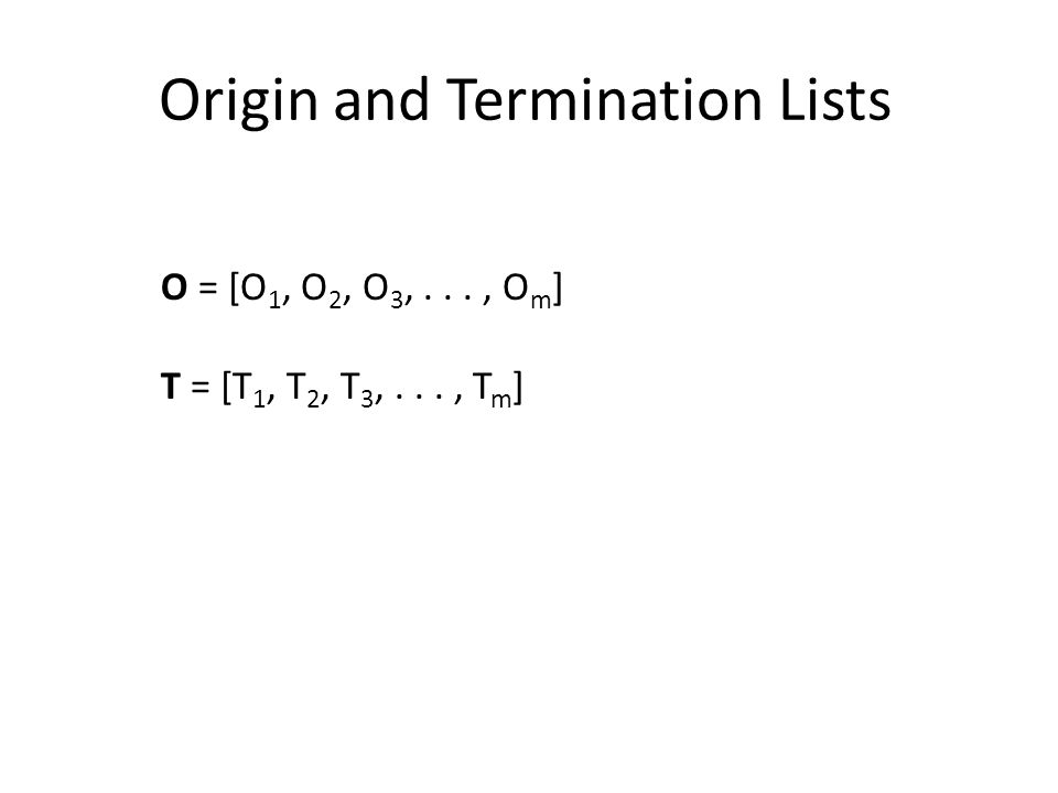 Origin and Termination Lists O = [O 1, O 2, O 3,..., O m ] T = [T 1, T 2, T 3,..., T m ]