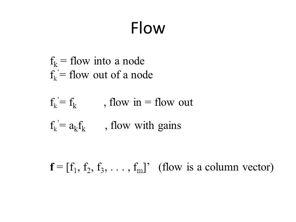 Flow f k = flow into a node f k ' = flow out of a node f k ' = f k, flow in = flow out f k ' = a k f k, flow with gains f = [f 1, f 2, f 3,..., f m ]' (flow is a column vector)