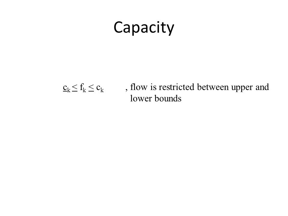 Capacity c k < f k < c k, flow is restricted between upper and lower bounds