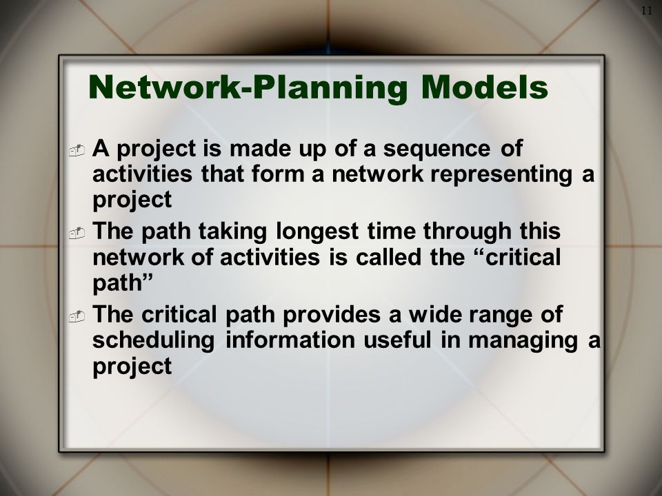 11 Network-Planning Models  A project is made up of a sequence of activities that form a network representing a project  The path taking longest time through this network of activities is called the critical path  The critical path provides a wide range of scheduling information useful in managing a project