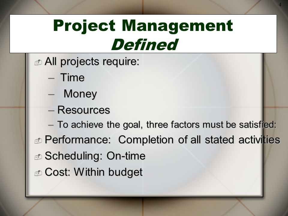 4  All projects require: – Time – Money –Resources –To achieve the goal, three factors must be satisfied:  Performance: Completion of all stated activities  Scheduling: On-time  Cost: Within budget Project Management Defined