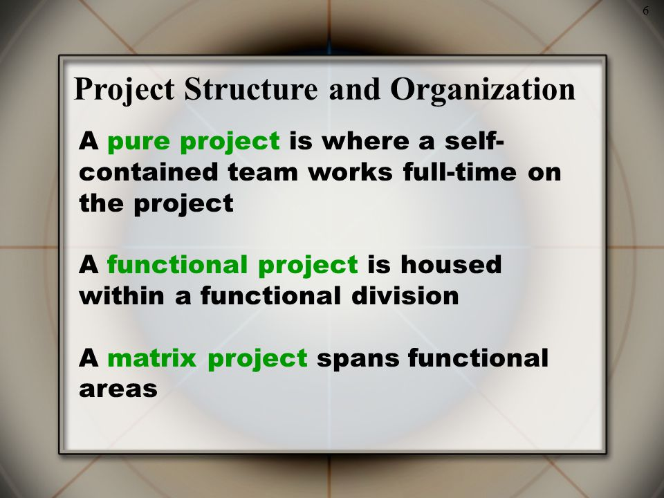 6 Project Structure and Organization A pure project is where a self- contained team works full-time on the project A functional project is housed within a functional division A matrix project spans functional areas