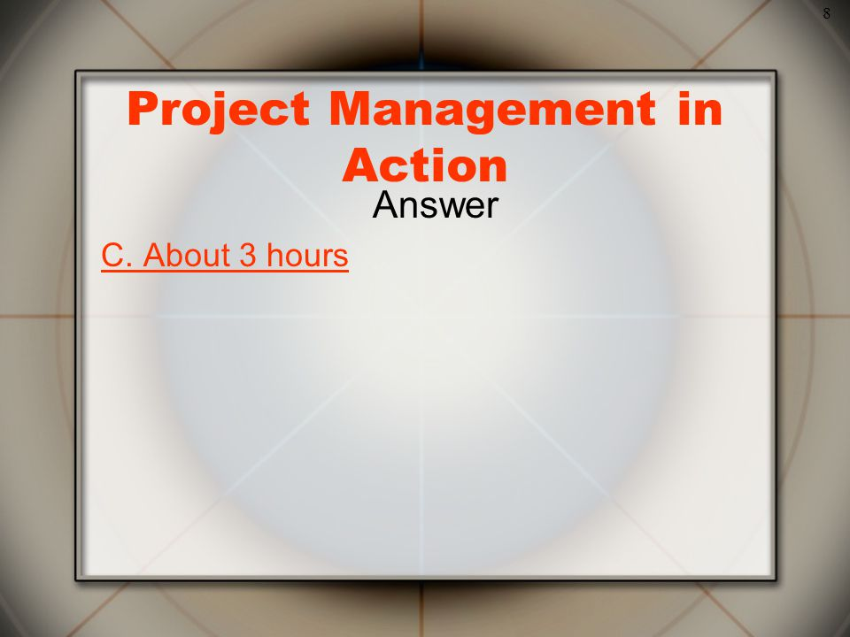 8 Project Management in Action Answer C. About 3 hours