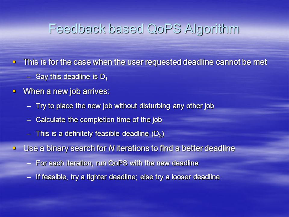 Feedback based QoPS Algorithm  This is for the case when the user requested deadline cannot be met –Say this deadline is D 1  When a new job arrives: –Try to place the new job without disturbing any other job –Calculate the completion time of the job –This is a definitely feasible deadline (D 2 )  Use a binary search for N iterations to find a better deadline –For each iteration, run QoPS with the new deadline –If feasible, try a tighter deadline; else try a looser deadline
