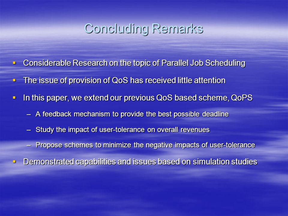 Concluding Remarks  Considerable Research on the topic of Parallel Job Scheduling  The issue of provision of QoS has received little attention  In this paper, we extend our previous QoS based scheme, QoPS –A feedback mechanism to provide the best possible deadline –Study the impact of user-tolerance on overall revenues –Propose schemes to minimize the negative impacts of user-tolerance  Demonstrated capabilities and issues based on simulation studies