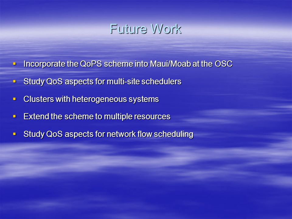 Future Work  Incorporate the QoPS scheme into Maui/Moab at the OSC  Study QoS aspects for multi-site schedulers  Clusters with heterogeneous systems  Extend the scheme to multiple resources  Study QoS aspects for network flow scheduling
