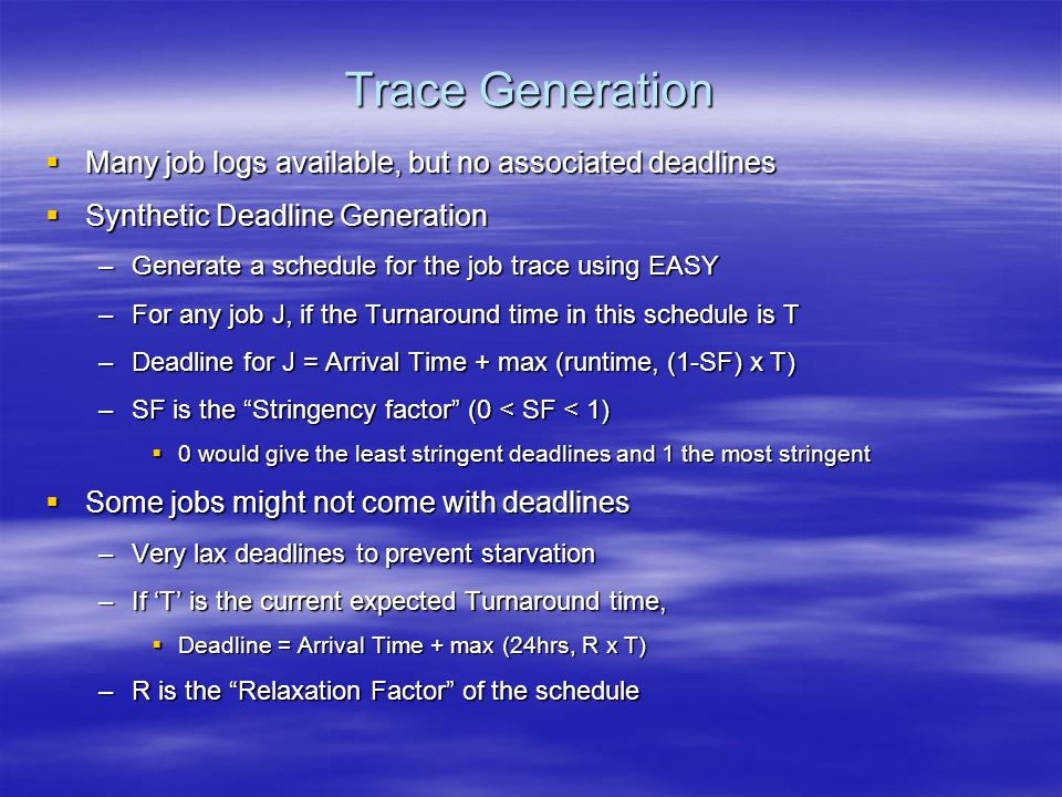Trace Generation  Many job logs available, but no associated deadlines  Synthetic Deadline Generation –Generate a schedule for the job trace using EASY –For any job J, if the Turnaround time in this schedule is T –Deadline for J = Arrival Time + max (runtime, (1-SF) x T) –SF is the Stringency factor (0 < SF < 1)  0 would give the least stringent deadlines and 1 the most stringent  Some jobs might not come with deadlines –Very lax deadlines to prevent starvation –If 'T' is the current expected Turnaround time,  Deadline = Arrival Time + max (24hrs, R x T) –R is the Relaxation Factor of the schedule