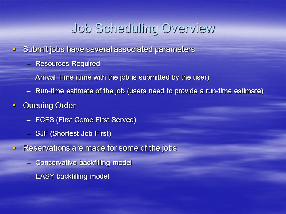 Job Scheduling Overview  Submit jobs have several associated parameters –Resources Required –Arrival Time (time with the job is submitted by the user) –Run-time estimate of the job (users need to provide a run-time estimate)  Queuing Order –FCFS (First Come First Served) –SJF (Shortest Job First)  Reservations are made for some of the jobs –Conservative backfilling model –EASY backfilling model