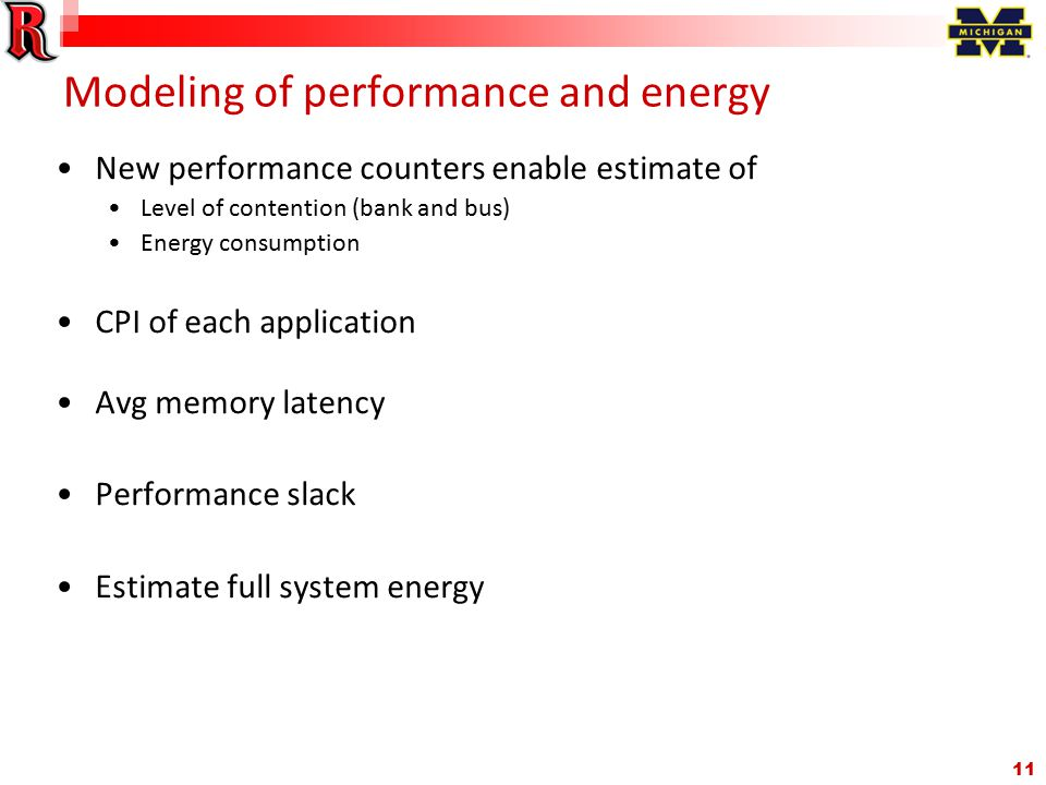 11 Modeling of performance and energy New performance counters enable estimate of Level of contention (bank and bus) Energy consumption CPI of each application Avg memory latency Performance slack Estimate full system energy