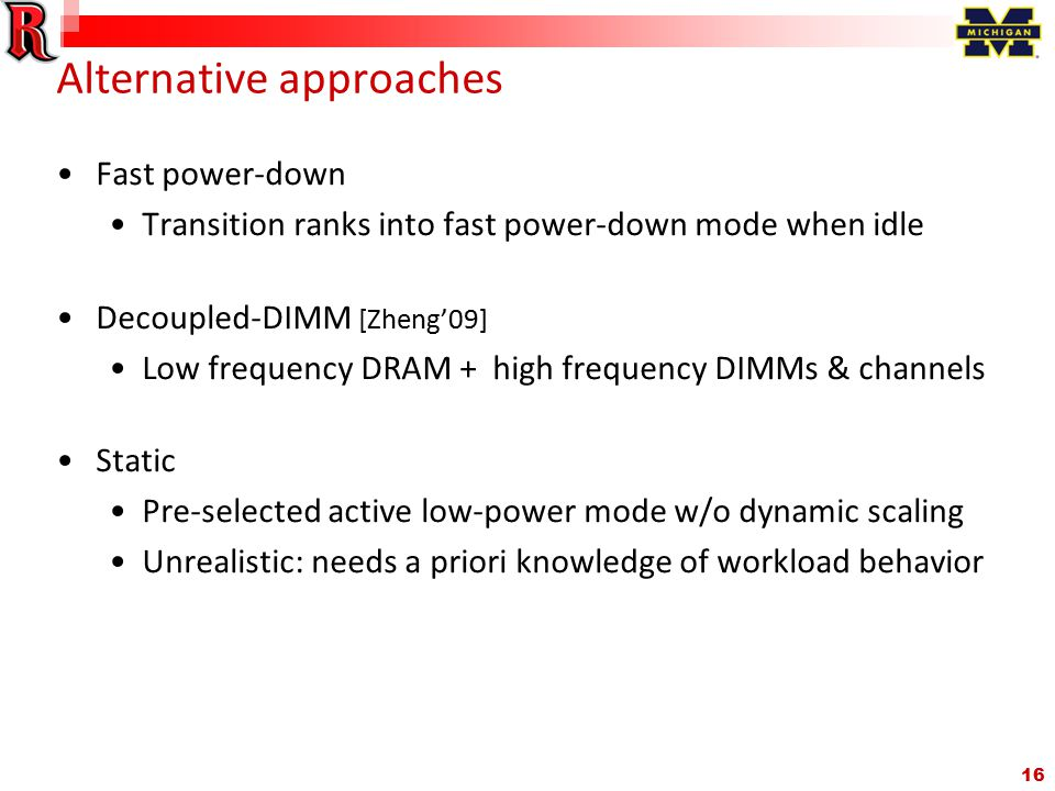 16 Alternative approaches Fast power-down Transition ranks into fast power-down mode when idle Decoupled-DIMM [Zheng'09] Low frequency DRAM + high frequency DIMMs & channels Static Pre-selected active low-power mode w/o dynamic scaling Unrealistic: needs a priori knowledge of workload behavior