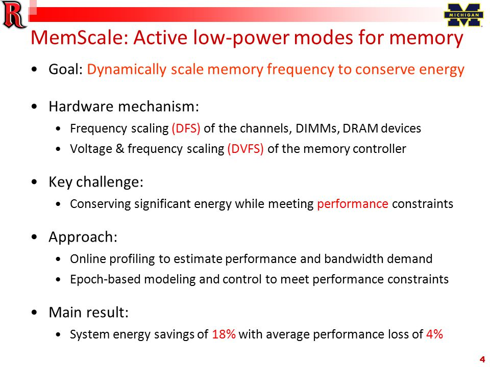 4 MemScale: Active low-power modes for memory Goal: Dynamically scale memory frequency to conserve energy Hardware mechanism: Frequency scaling (DFS) of the channels, DIMMs, DRAM devices Voltage & frequency scaling (DVFS) of the memory controller Key challenge: Conserving significant energy while meeting performance constraints Approach: Online profiling to estimate performance and bandwidth demand Epoch-based modeling and control to meet performance constraints Main result: System energy savings of 18% with average performance loss of 4%