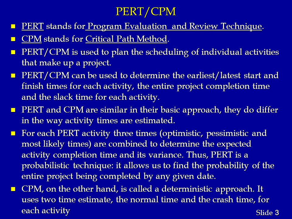 4 4 Slide Importance of PERT/CPM n By using PERT and CPM analysis you will be able to answer questions such as: 1.