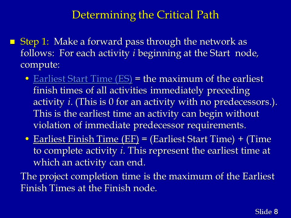 8 8 Slide Determining the Critical Path n Step 1: Make a forward pass through the network as follows: For each activity i beginning at the Start node, compute: Earliest Start Time (ES) = the maximum of the earliest finish times of all activities immediately preceding activity i.