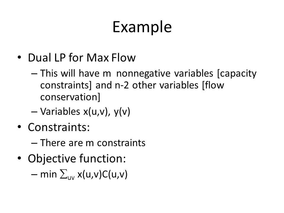 Example Dual LP for Max Flow – This will have m nonnegative variables [capacity constraints] and n-2 other variables [flow conservation] – Variables x(u,v), y(v) Constraints: – There are m constraints Objective function: – min  uv x(u,v)C(u,v)