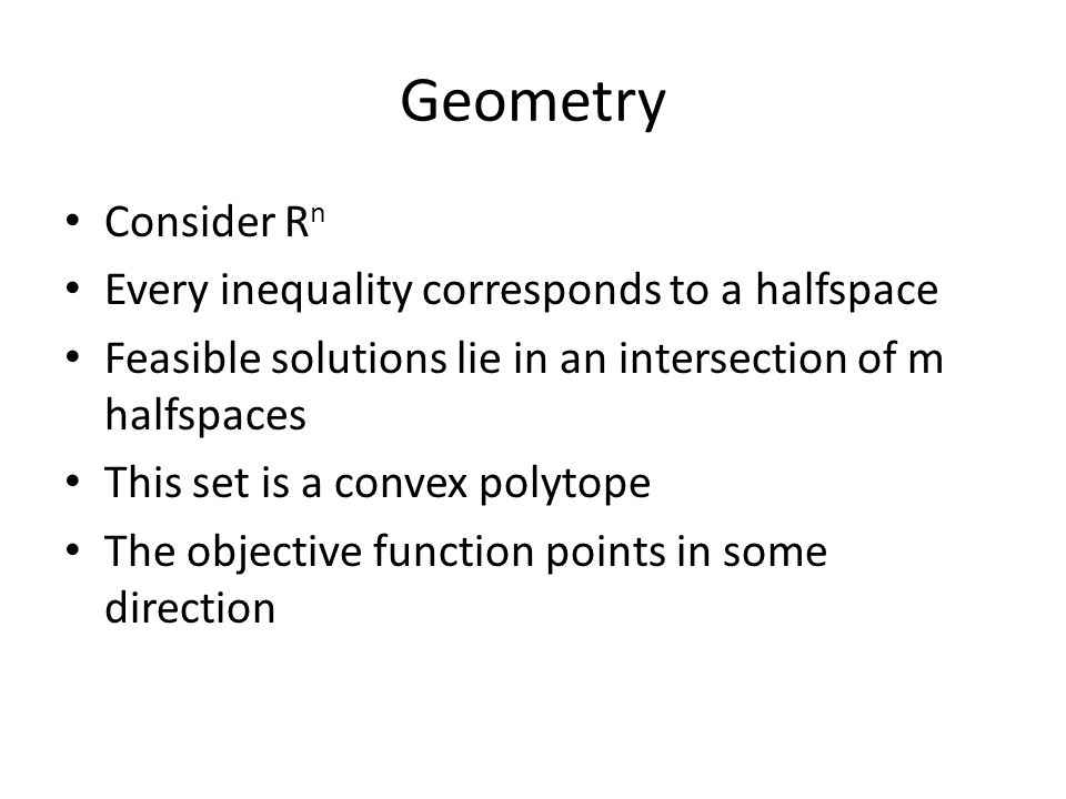 Geometry Consider R n Every inequality corresponds to a halfspace Feasible solutions lie in an intersection of m halfspaces This set is a convex polytope The objective function points in some direction
